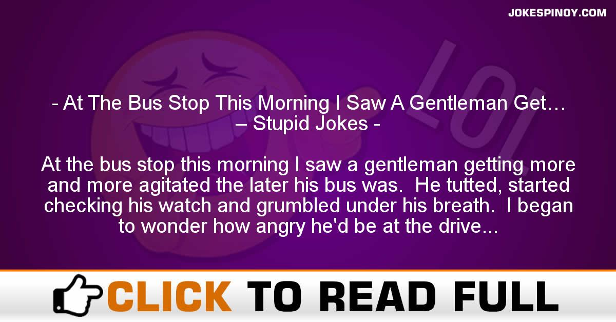 At The Bus Stop This Morning I Saw A Gentleman Get… – Stupid Jokes