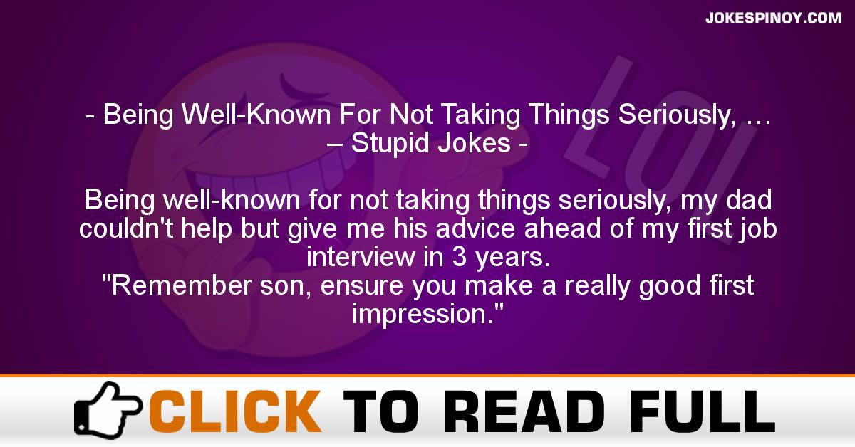 Being Well-Known For Not Taking Things Seriously, … – Stupid Jokes