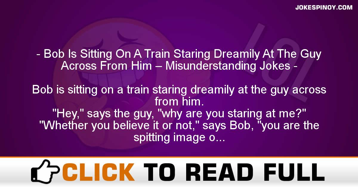 Bob Is Sitting On A Train Staring Dreamily At The Guy Across From Him – Misunderstanding Jokes