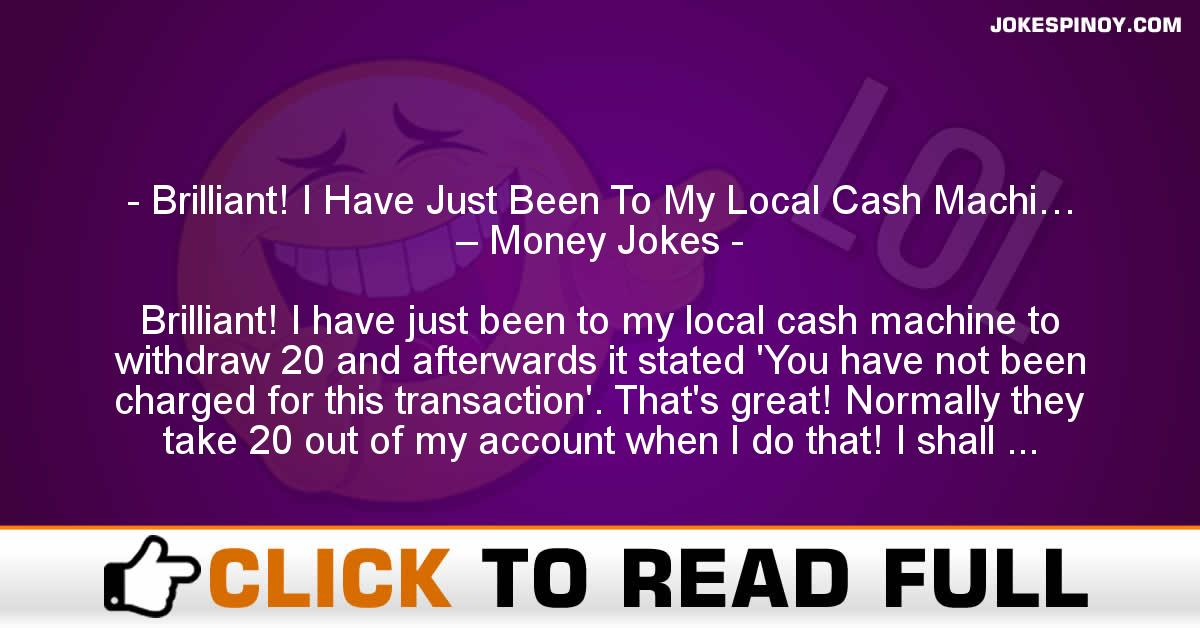 Brilliant! I Have Just Been To My Local Cash Machi… – Money Jokes