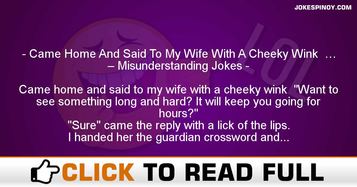 Came Home And Said To My Wife With A Cheeky Wink  … – Misunderstanding Jokes