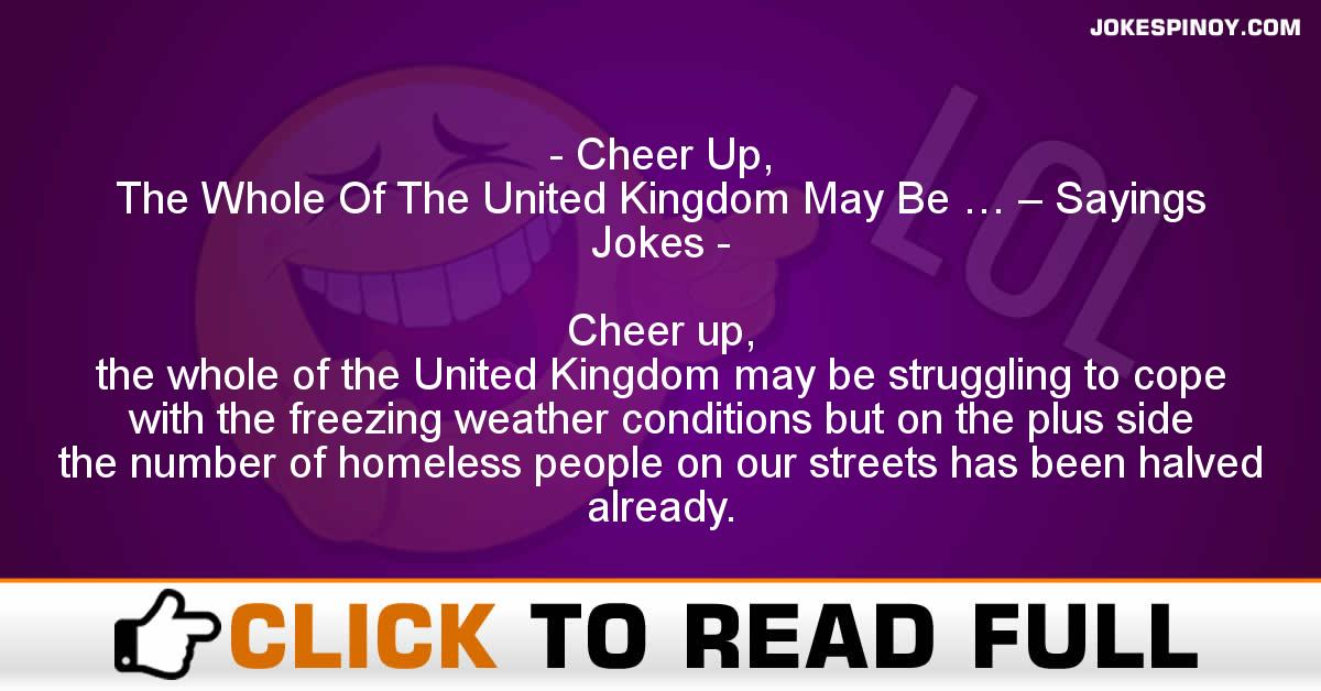 Cheer Up,  The Whole Of The United Kingdom May Be … – Sayings Jokes