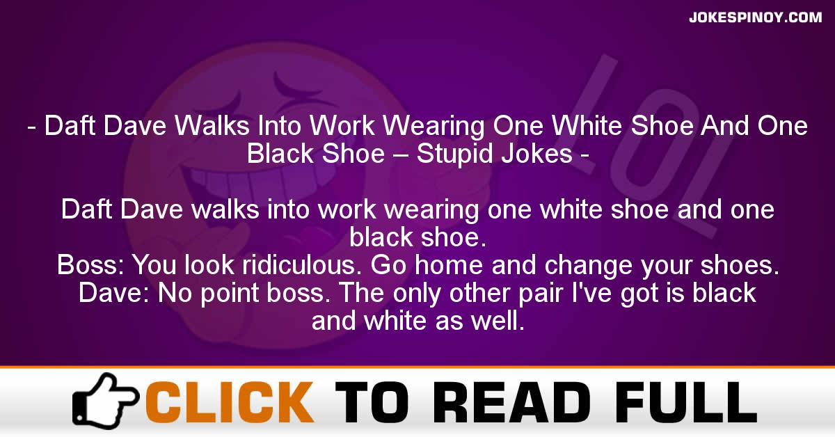 Daft Dave Walks Into Work Wearing One White Shoe And One Black Shoe – Stupid Jokes