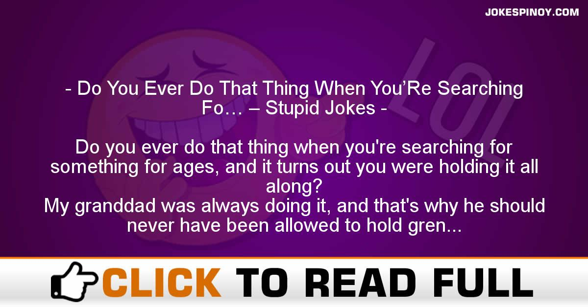 Do You Ever Do That Thing When You'Re Searching Fo… – Stupid Jokes