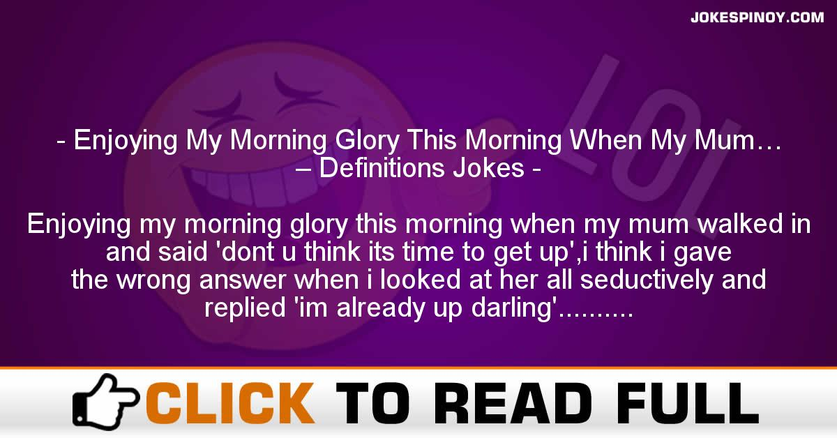 Enjoying My Morning Glory This Morning When My Mum… – Definitions Jokes