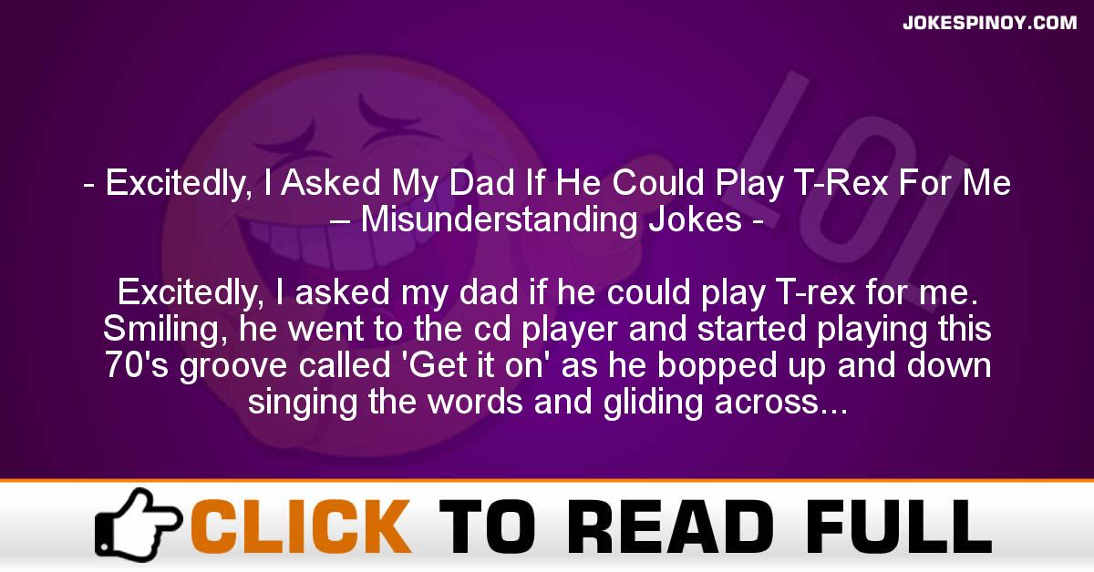 Excitedly, I Asked My Dad If He Could Play T-Rex For Me – Misunderstanding Jokes