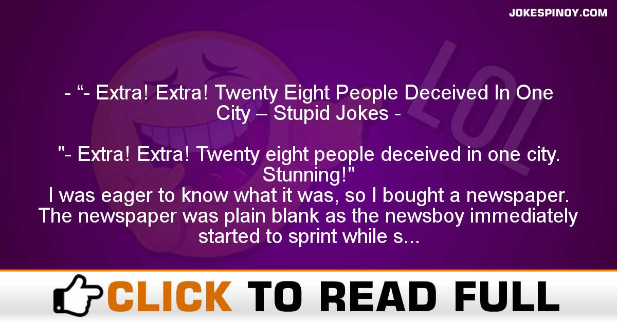 """""""- Extra! Extra! Twenty Eight People Deceived In One City – Stupid Jokes"""