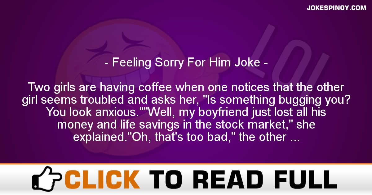 Feeling Sorry For Him Joke