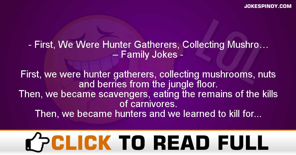 First, We Were Hunter Gatherers, Collecting Mushro… – Family Jokes