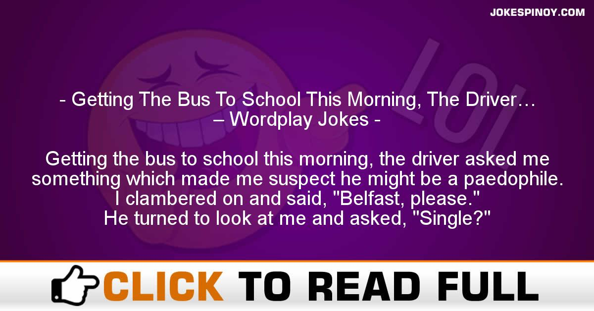 Getting The Bus To School This Morning, The Driver… – Wordplay Jokes