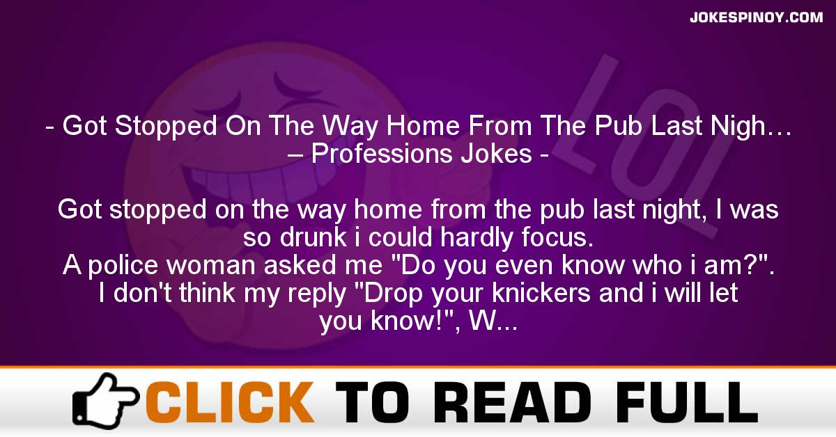 Got Stopped On The Way Home From The Pub Last Nigh… – Professions Jokes