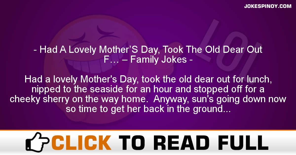 Had A Lovely Mother'S Day, Took The Old Dear Out F… – Family Jokes