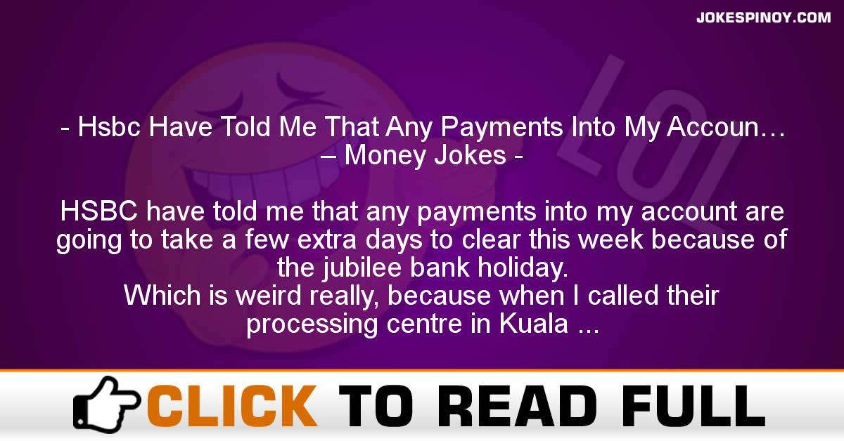 Hsbc Have Told Me That Any Payments Into My Accoun… – Money Jokes