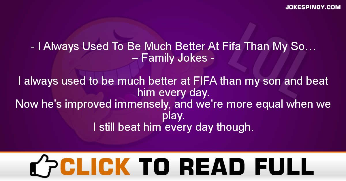 I Always Used To Be Much Better At Fifa Than My So… – Family Jokes