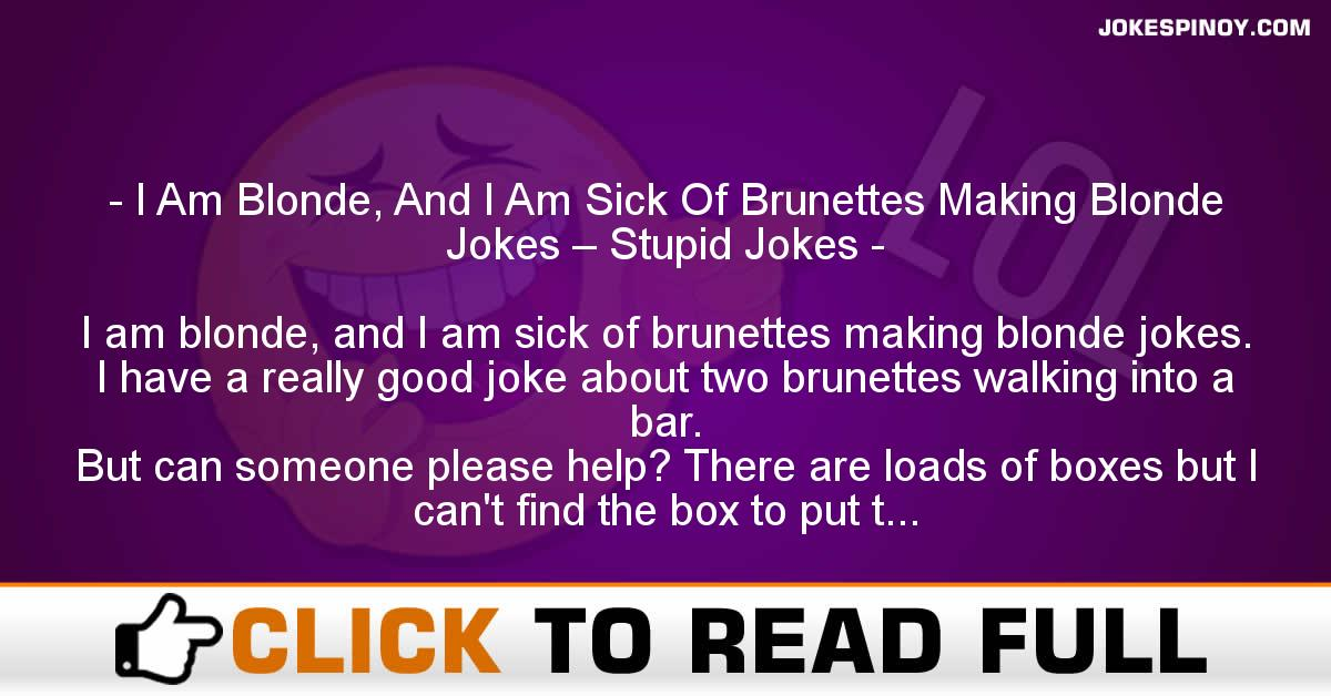 I Am Blonde, And I Am Sick Of Brunettes Making Blonde Jokes – Stupid Jokes