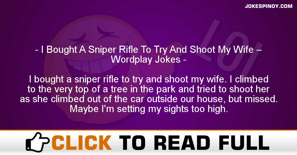 I Bought A Sniper Rifle To Try And Shoot My Wife – Wordplay Jokes