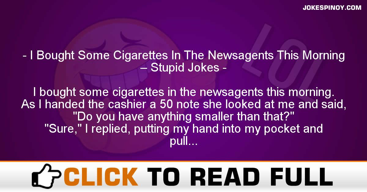 I Bought Some Cigarettes In The Newsagents This Morning – Stupid Jokes
