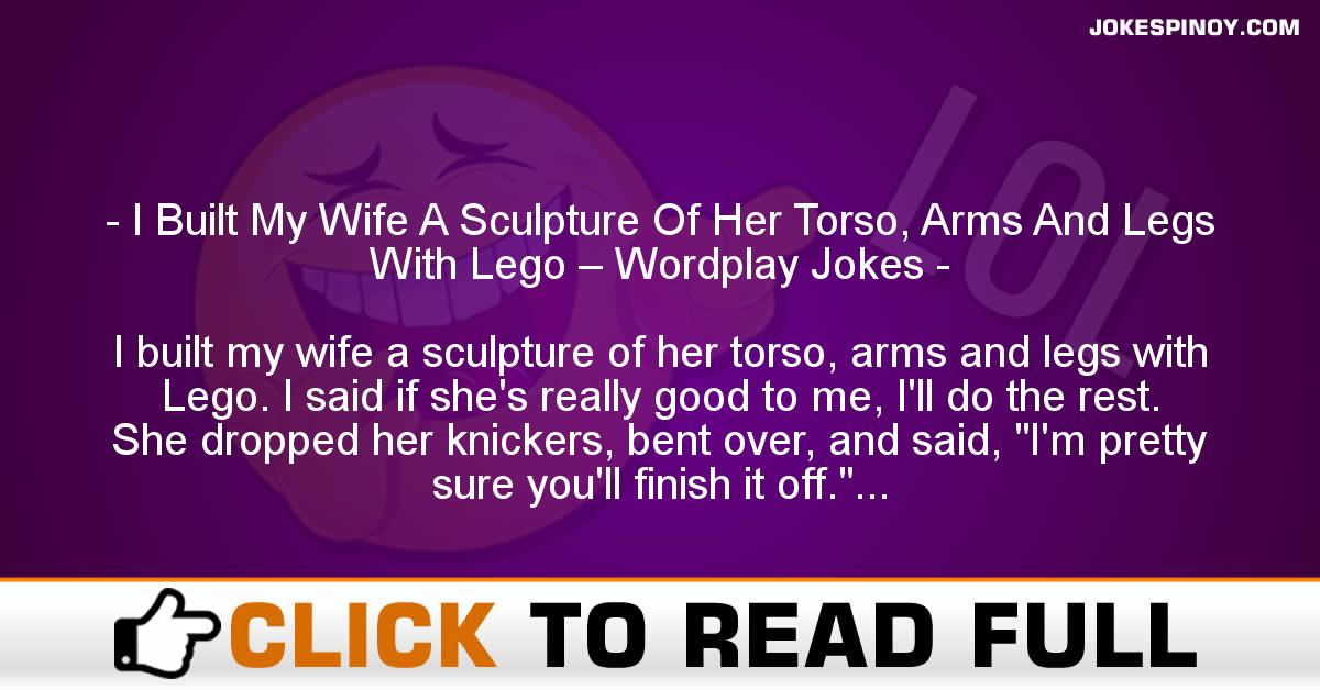 I Built My Wife A Sculpture Of Her Torso, Arms And Legs With Lego – Wordplay Jokes