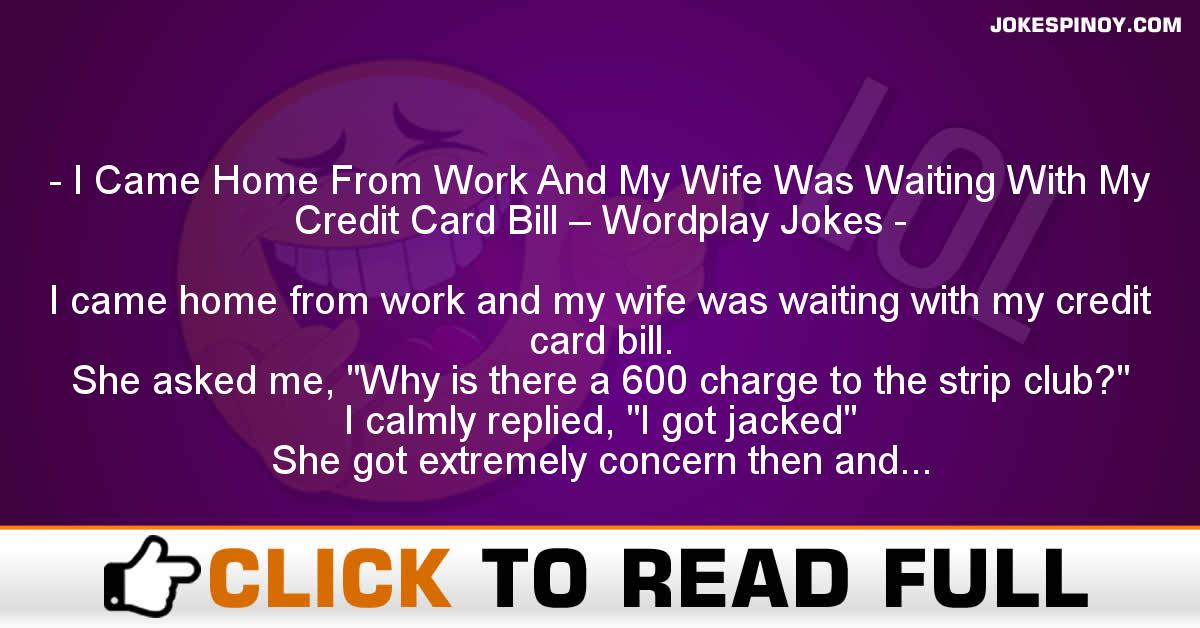 I Came Home From Work And My Wife Was Waiting With My Credit Card Bill – Wordplay Jokes