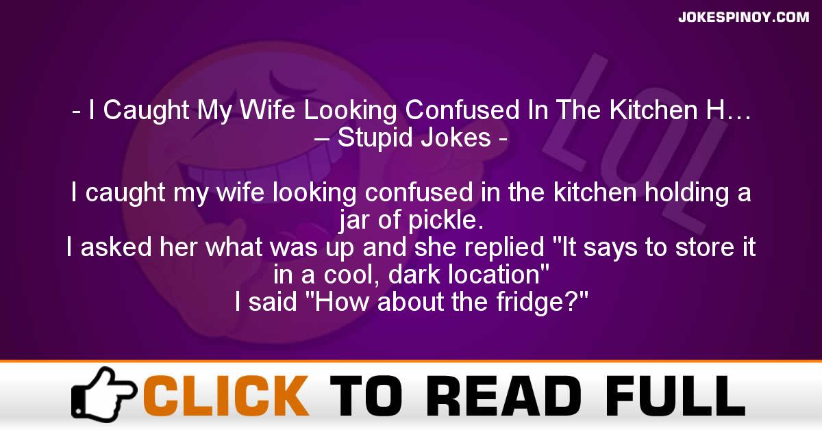 I Caught My Wife Looking Confused In The Kitchen H… – Stupid Jokes