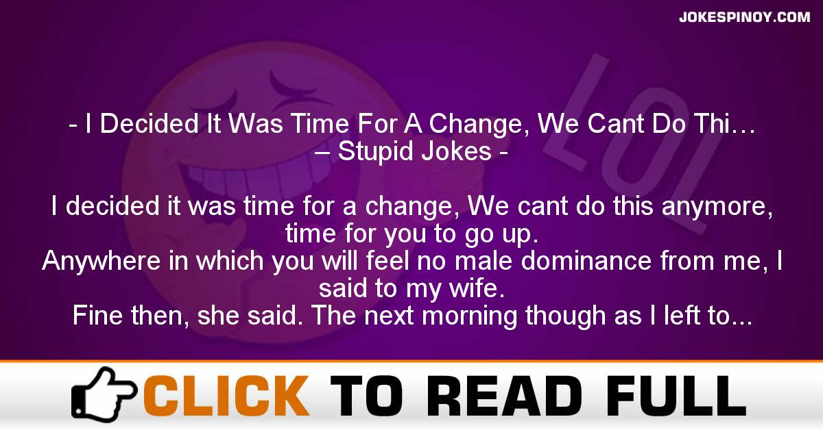 I Decided It Was Time For A Change, We Cant Do Thi… – Stupid Jokes