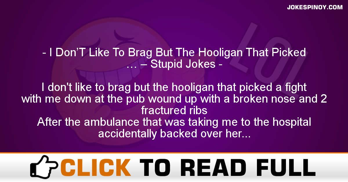 I Don'T Like To Brag But The Hooligan That Picked … – Stupid Jokes