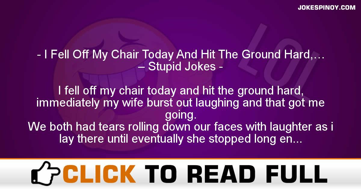 I Fell Off My Chair Today And Hit The Ground Hard,… – Stupid Jokes