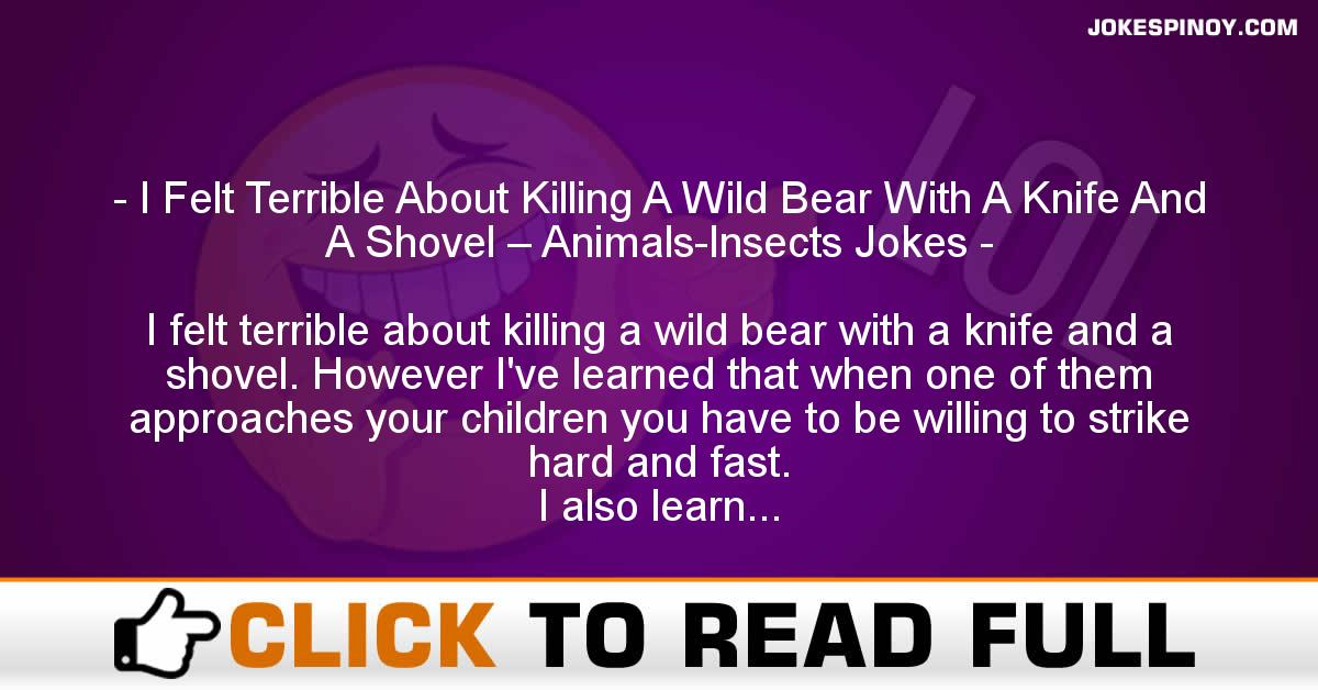 I Felt Terrible About Killing A Wild Bear With A Knife And A Shovel – Animals-Insects Jokes