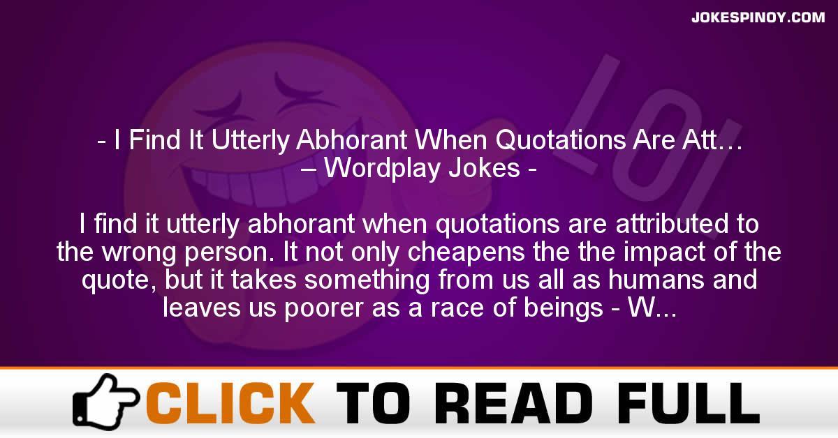 I Find It Utterly Abhorant When Quotations Are Att… – Wordplay Jokes