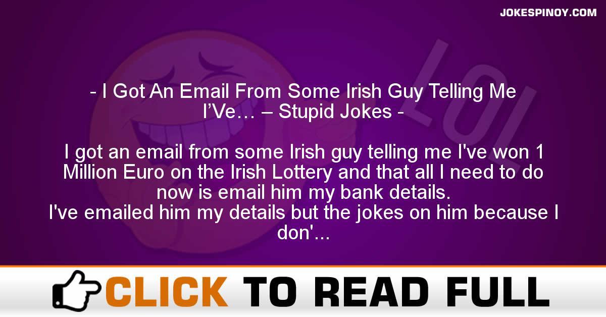 I Got An Email From Some Irish Guy Telling Me I'Ve… – Stupid Jokes