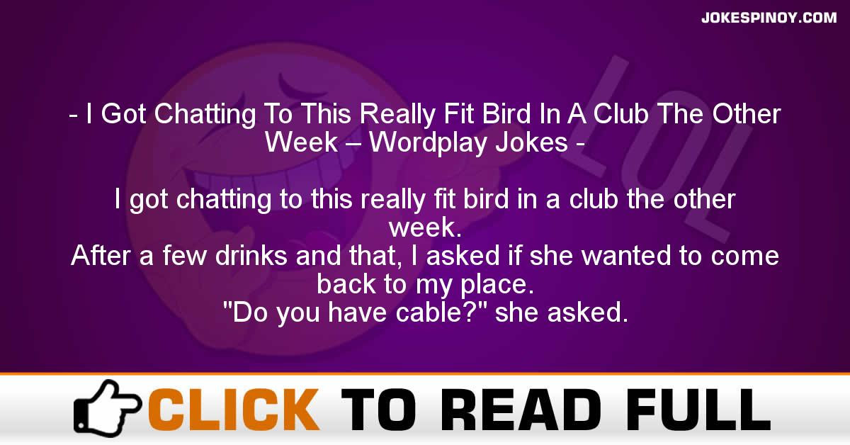 I Got Chatting To This Really Fit Bird In A Club The Other Week – Wordplay Jokes