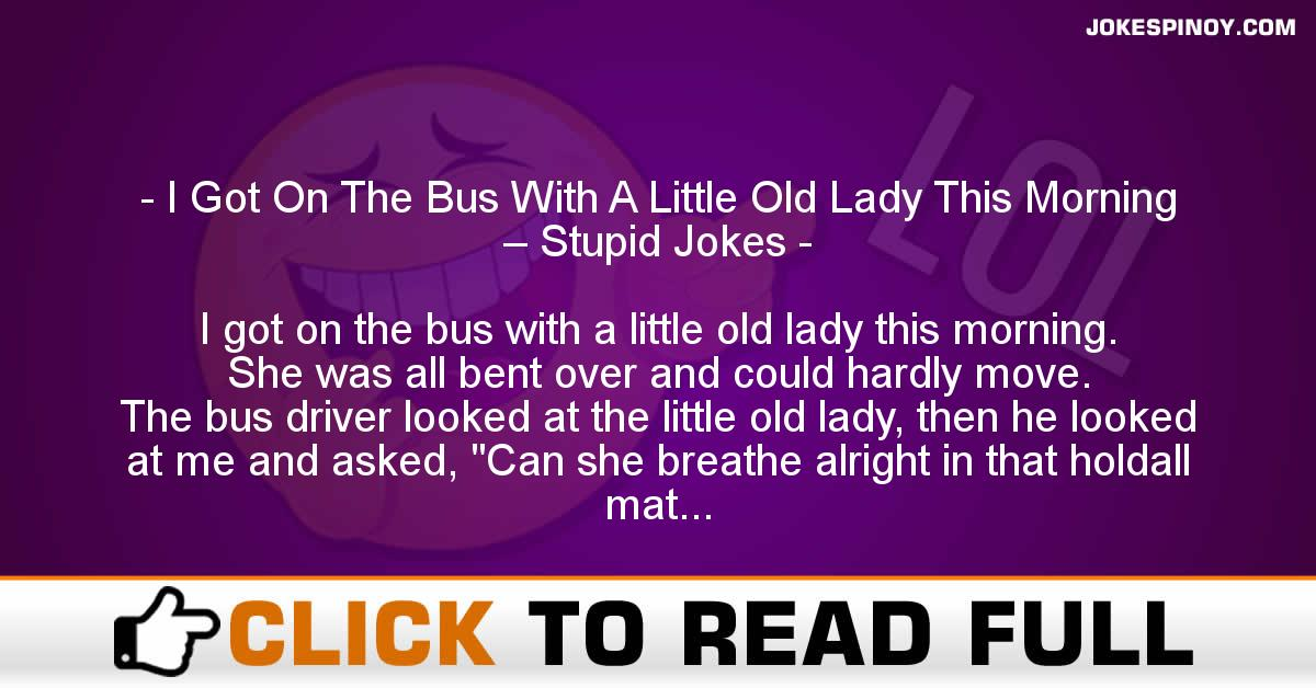 I Got On The Bus With A Little Old Lady This Morning – Stupid Jokes