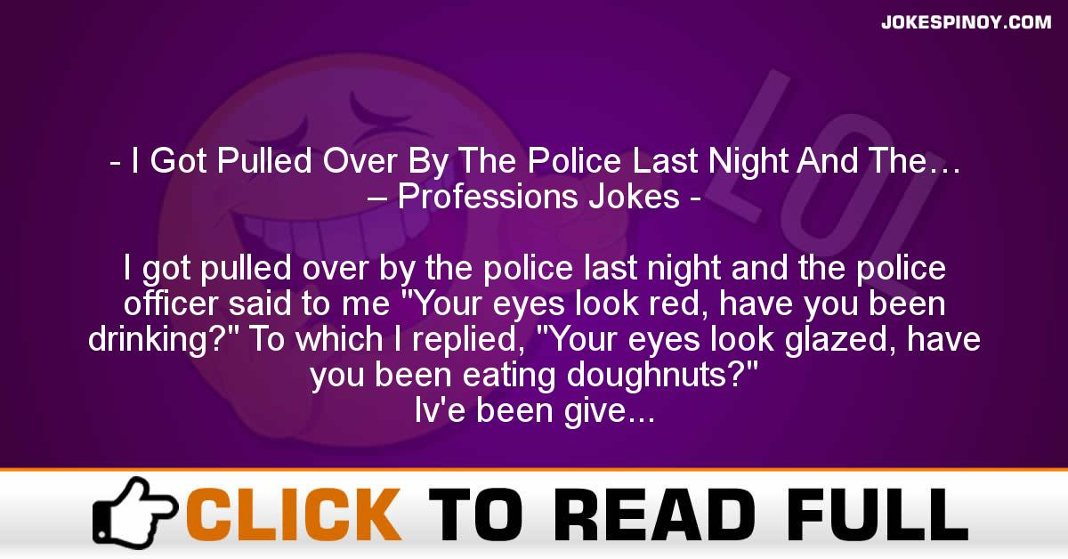 I Got Pulled Over By The Police Last Night And The… – Professions Jokes