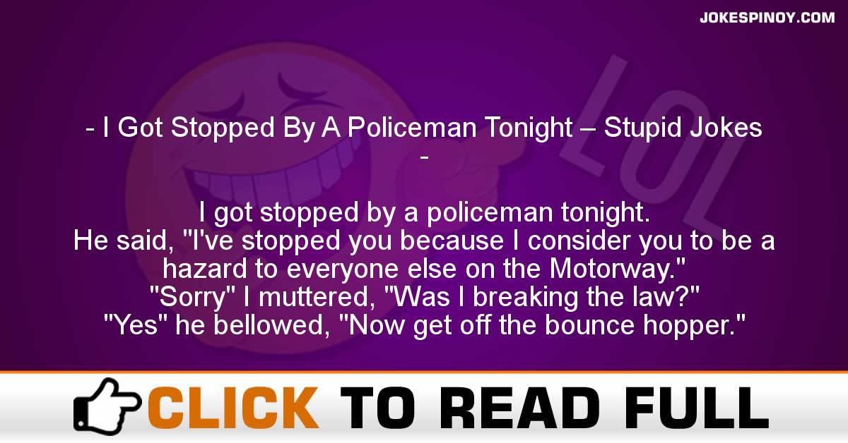 I Got Stopped By A Policeman Tonight – Stupid Jokes