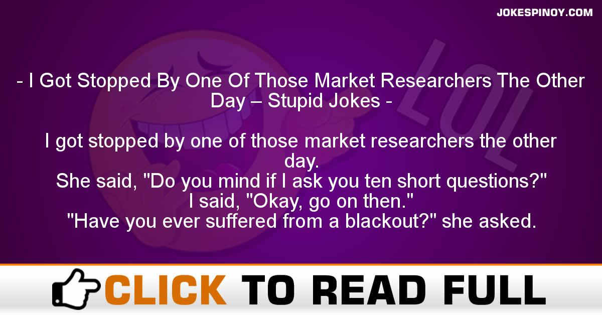 I Got Stopped By One Of Those Market Researchers The Other Day – Stupid Jokes