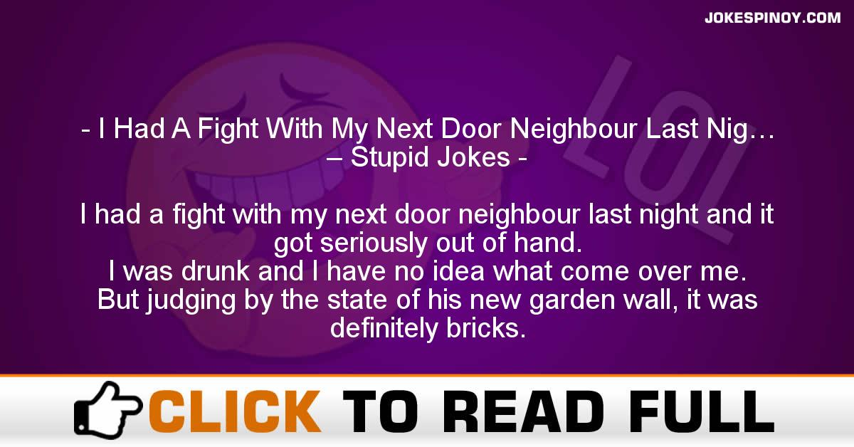I Had A Fight With My Next Door Neighbour Last Nig… – Stupid Jokes