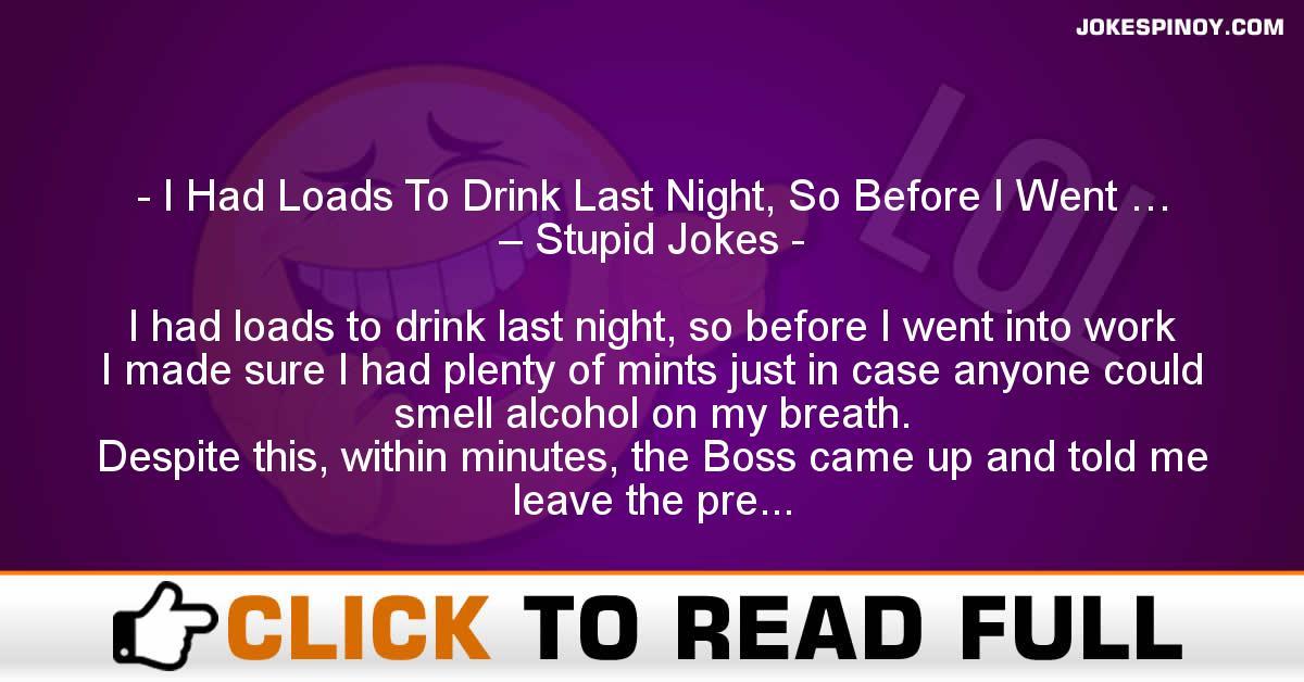 I Had Loads To Drink Last Night, So Before I Went … – Stupid Jokes