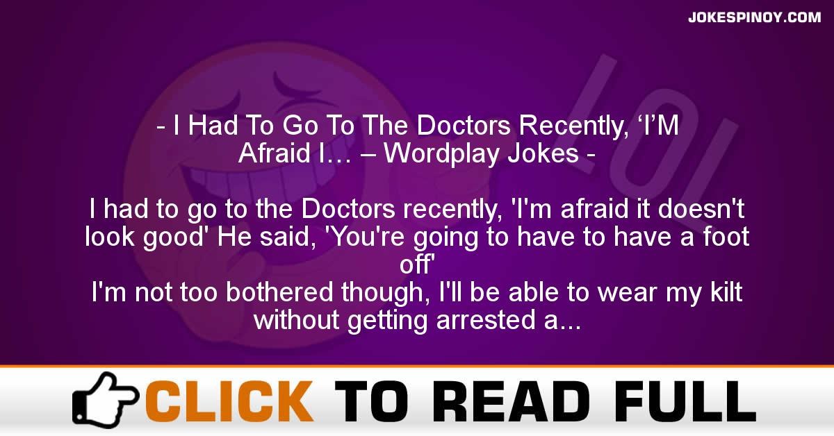 I Had To Go To The Doctors Recently, 'I'M Afraid I… – Wordplay Jokes