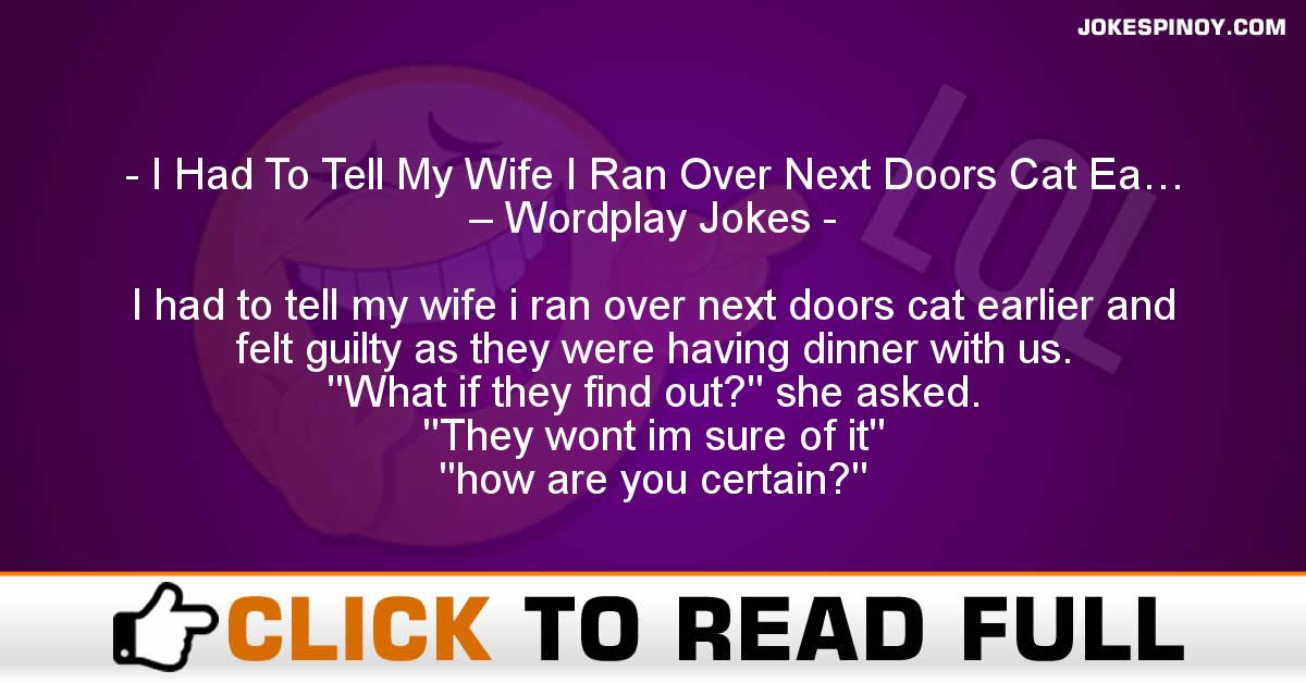 I Had To Tell My Wife I Ran Over Next Doors Cat Ea… – Wordplay Jokes