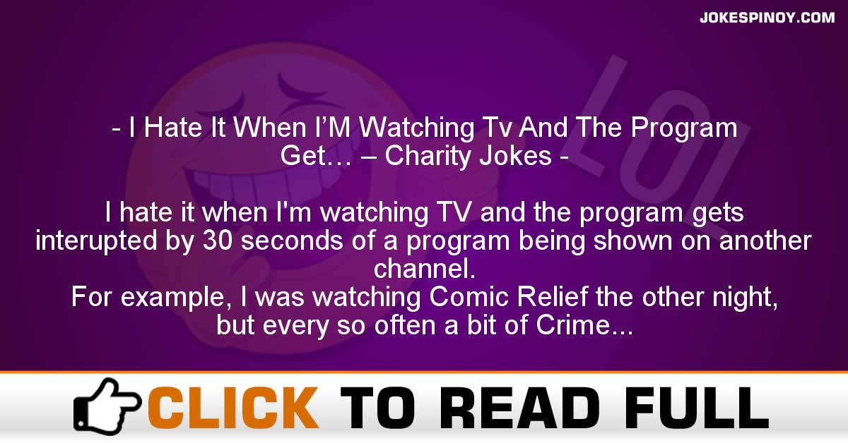 I Hate It When I'M Watching Tv And The Program Get… – Charity Jokes