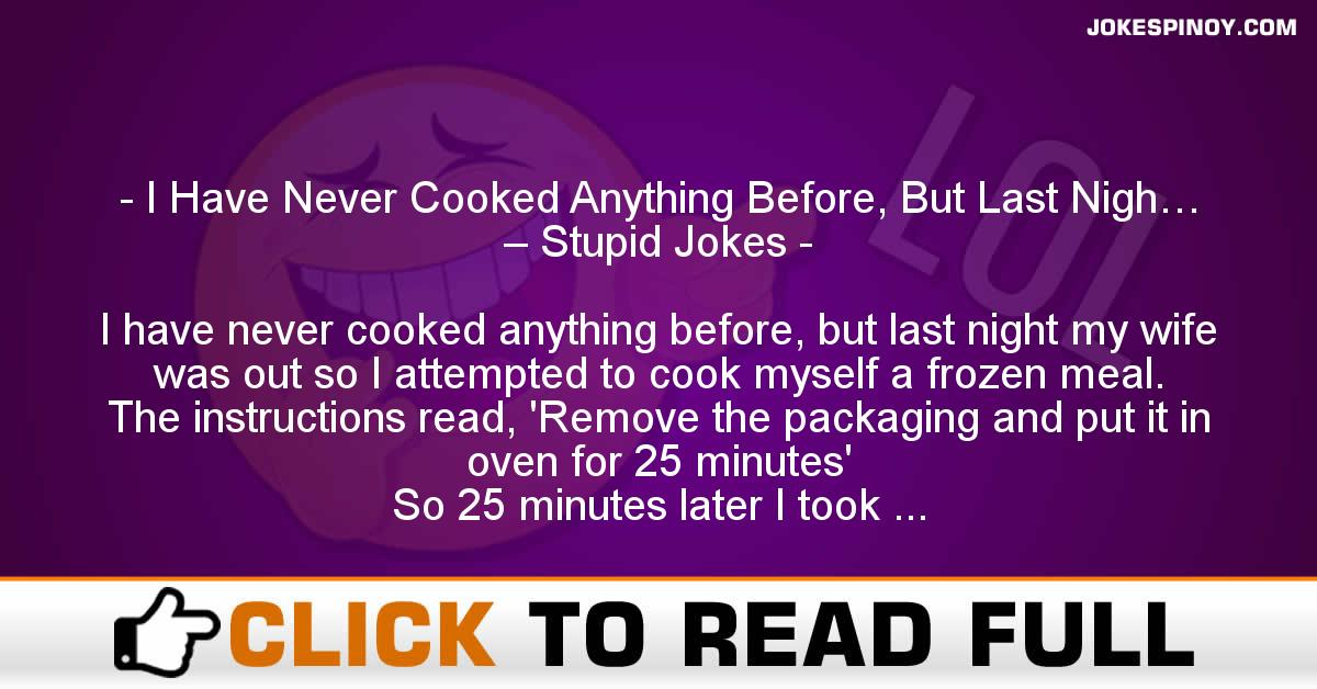 I Have Never Cooked Anything Before, But Last Nigh… – Stupid Jokes