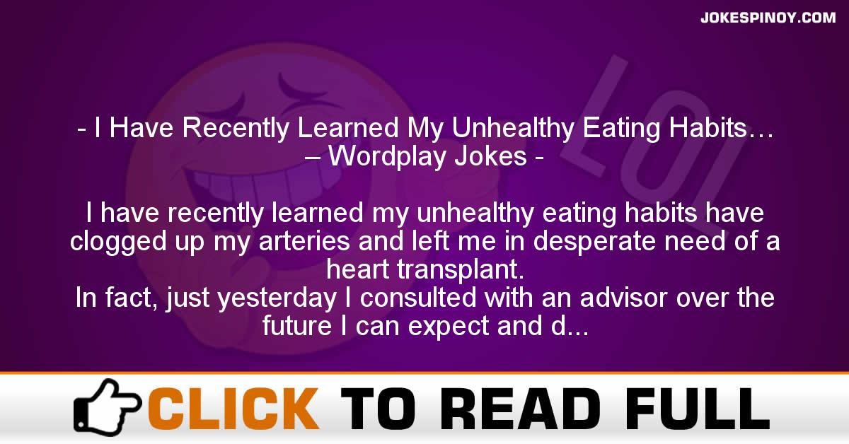 I Have Recently Learned My Unhealthy Eating Habits… – Wordplay Jokes