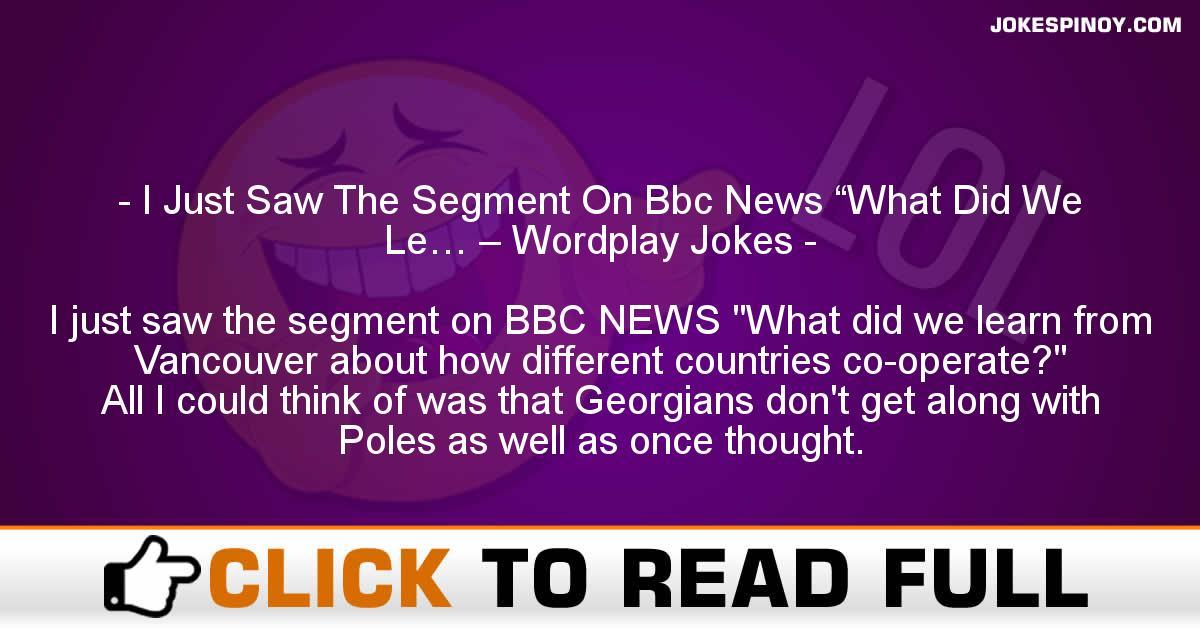 "I Just Saw The Segment On Bbc News ""What Did We Le… – Wordplay Jokes"