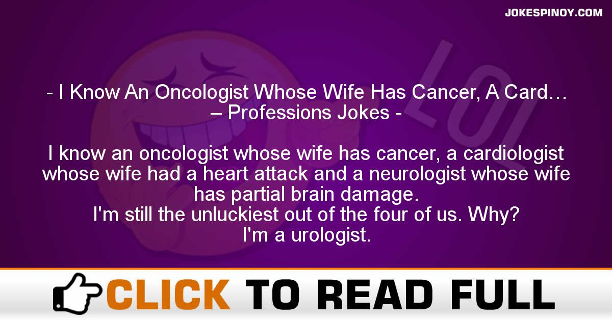 I Know An Oncologist Whose Wife Has Cancer, A Card… – Professions Jokes