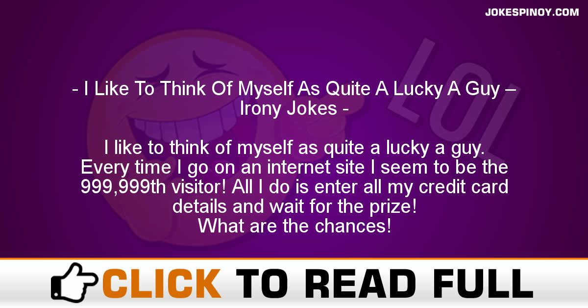 I Like To Think Of Myself As Quite A Lucky A Guy – Irony Jokes