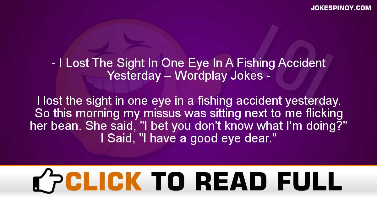 I Lost The Sight In One Eye In A Fishing Accident Yesterday – Wordplay Jokes