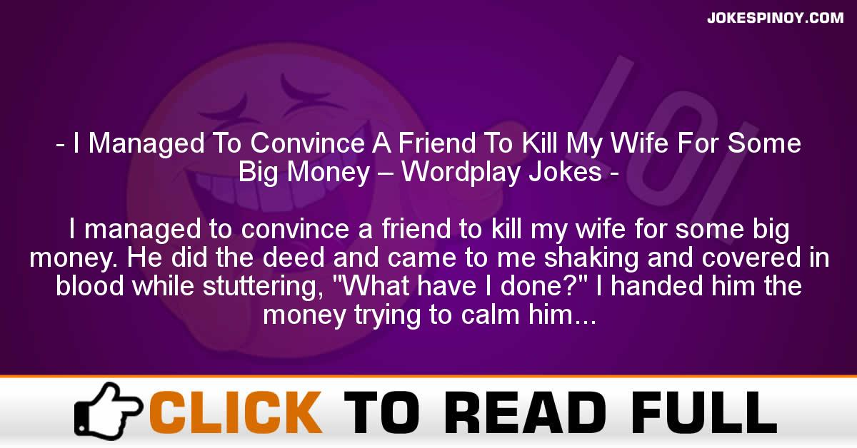 I Managed To Convince A Friend To Kill My Wife For Some Big Money – Wordplay Jokes