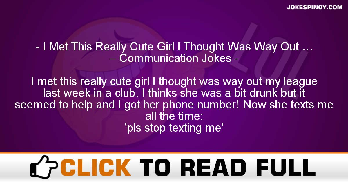 I Met This Really Cute Girl I Thought Was Way Out … – Communication Jokes