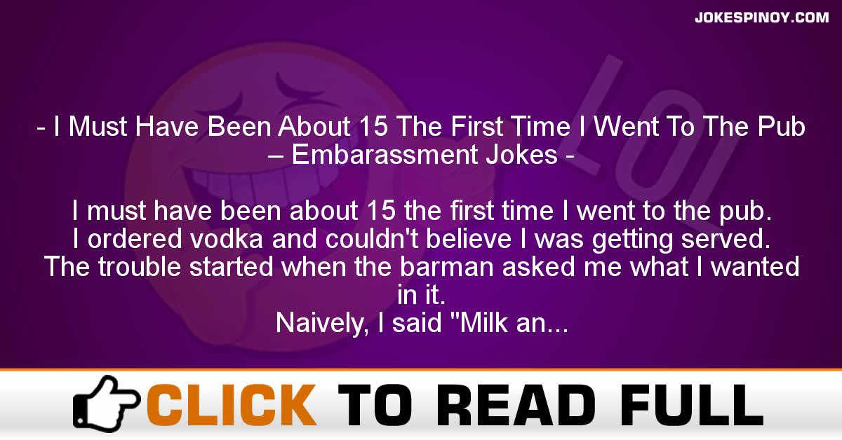 I Must Have Been About 15 The First Time I Went To The Pub – Embara*sment Jokes
