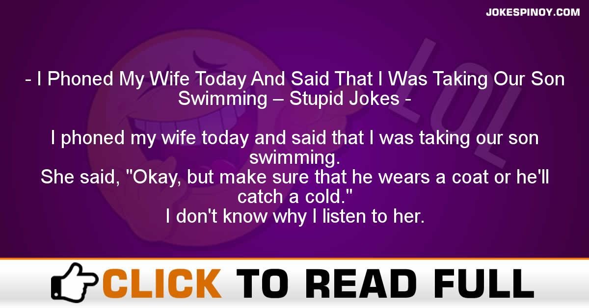I Phoned My Wife Today And Said That I Was Taking Our Son Swimming – Stupid Jokes
